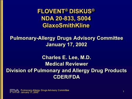 Pulmonary-Allergy Drugs Advisory Committee January 17, 2002 1 FLOVENT ® DISKUS ® NDA 20-833, S004 GlaxoSmithKline Pulmonary-Allergy Drugs Advisory Committee.