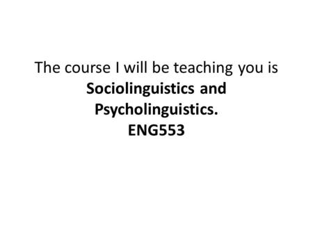 The course I will be teaching you is Sociolinguistics and Psycholinguistics. ENG553.