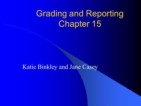 Grading and Reporting Chapter 15 Katie Binkley and Jane Casey.