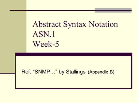"Abstract Syntax Notation ASN.1 Week-5 Ref: ""SNMP…"" by Stallings (Appendix B)"