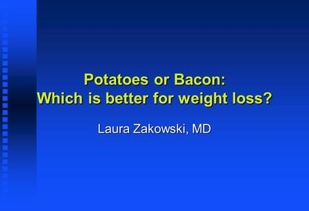 Potatoes or Bacon: Which is better for weight loss? Laura Zakowski, MD.
