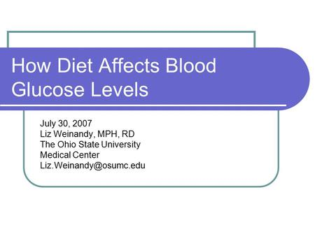 How Diet Affects Blood Glucose Levels July 30, 2007 Liz Weinandy, MPH, RD The Ohio State University Medical Center