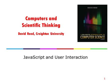 Computers and Scientific Thinking David Reed, Creighton University JavaScript and User Interaction 1.