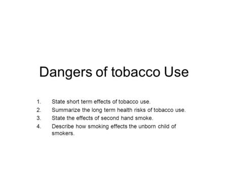 Dangers of tobacco Use 1.State short term effects of tobacco use. 2.Summarize the long term health risks of tobacco use. 3.State the effects of second.