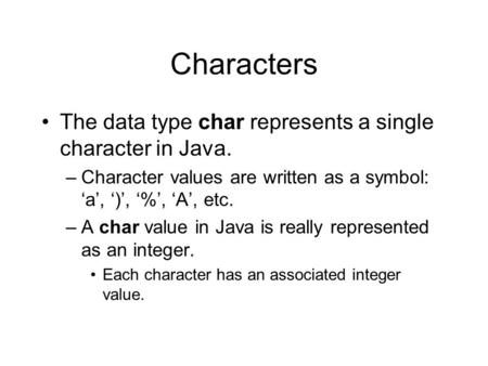 Characters The data type char represents a single character in Java. –Character values are written as a symbol: 'a', ')', '%', 'A', etc. –A char value.