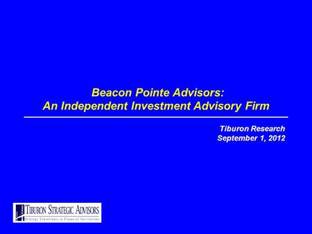 Beacon Pointe Advisors: An Independent Investment Advisory Firm Tiburon Research September 1, 2012.