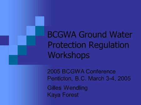 BCGWA Ground Water Protection Regulation Workshops 2005 BCGWA Conference Penticton, B.C. March 3-4, 2005 Gilles Wendling Kaya Forest.