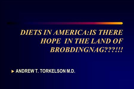 DIETS IN AMERICA:IS THERE HOPE IN THE LAND OF BROBDINGNAG???!!!  ANDREW T. TORKELSON M.D.