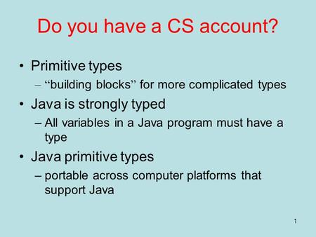 "1 Do you have a CS account? Primitive types –"" building blocks "" for more complicated types Java is strongly typed –All variables in a Java program must."