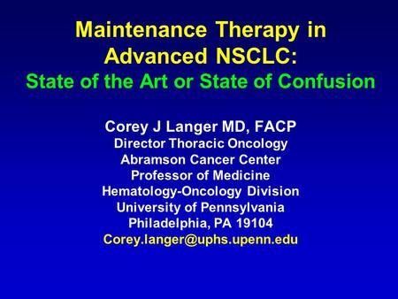 Maintenance Therapy in Advanced NSCLC: State of the Art or State of Confusion Corey J Langer MD, FACP Director Thoracic Oncology Abramson Cancer Center.