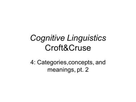 Cognitive Linguistics Croft&Cruse 4: Categories,concepts, and meanings, pt. 2.