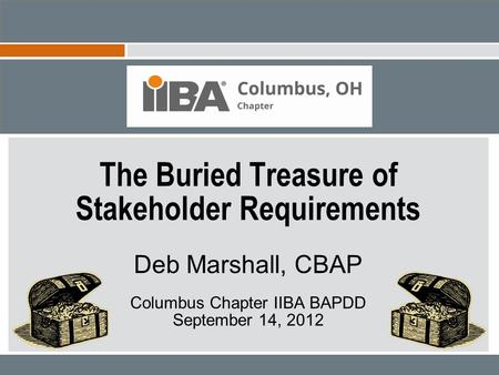The Buried Treasure of Stakeholder Requirements Deb Marshall, CBAP Columbus Chapter IIBA BAPDD September 14, 2012.