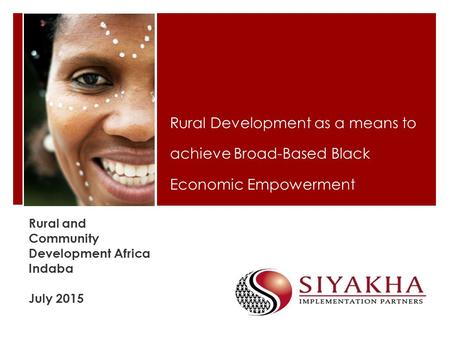 Rural and Community Development Africa Indaba July 2015 Rural Development as a means to achieve Broad-Based Black Economic Empowerment.