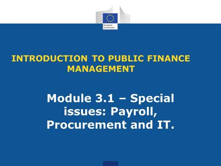 INTRODUCTION TO PUBLIC FINANCE MANAGEMENT Module 3.1 – Special issues: Payroll, Procurement and IT.