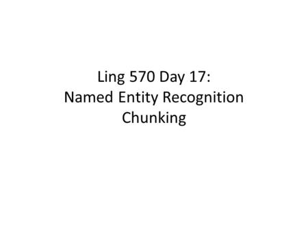 Ling 570 Day 17: Named Entity Recognition Chunking.