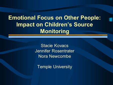 Emotional Focus on Other People: Impact on Children's Source Monitoring Stacie Kovacs Jennifer Rosentrater Nora Newcombe Temple University.