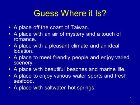 1 Guess Where it Is? A place off the coast of Taiwan. A place with an air of mystery and a touch of romance. A place with a pleasant climate and an ideal.