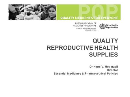 QUALITY REPRODUCTIVE HEALTH SUPPLIES Dr Hans V. Hogerzeil Director Essential Medicines & Pharmaceutical Policies.