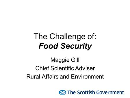 The Challenge of: Food Security Maggie Gill Chief Scientific Adviser Rural Affairs and Environment.