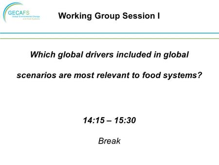 Which global drivers included in global scenarios are most relevant to food systems? 14:15 – 15:30 Break Working Group Session I.