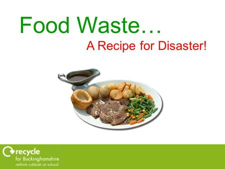 Food Waste… A Recipe for Disaster!. Recipe for Disaster!