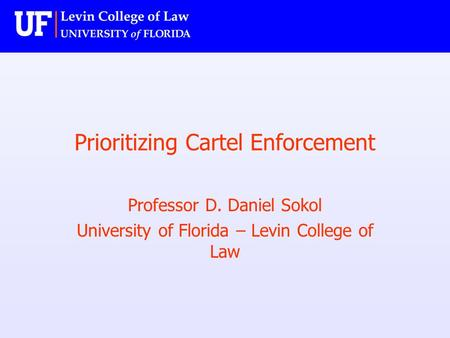 Prioritizing Cartel Enforcement Professor D. Daniel Sokol University of Florida – Levin College of Law.