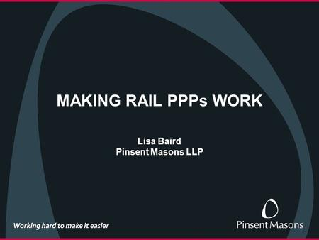 MAKING RAIL PPPs WORK Lisa Baird Pinsent Masons LLP.