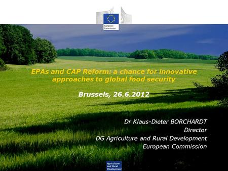 Agriculture and Rural Development EPAs and CAP Reform: a chance for innovative approaches to global food security Brussels, 26.6.2012 Dr Klaus-Dieter BORCHARDT.