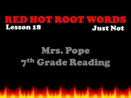 RED HOT ROOT WORDS Lesson 18 Mrs. Pope 7 th Grade Reading Just Not.