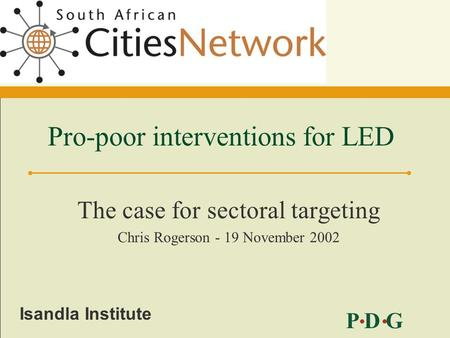 P D G Isandla Institute Pro-poor interventions for LED The case for sectoral targeting Chris Rogerson - 19 November 2002.