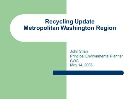 Recycling Update Metropolitan Washington Region John Snarr Principal Environmental Planner COG May 14, 2008.