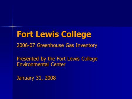 Fort Lewis College 2006-07 Greenhouse Gas Inventory Presented by the Fort Lewis College Environmental Center January 31, 2008.