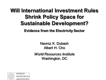 Will International Investment Rules Shrink Policy Space for Sustainable Development? Evidence from the Electricity Sector Navroz K. Dubash Albert H. Cho.