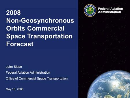 2008 Non-Geosynchronous Orbits Commercial Space Transportation Forecast John Sloan Federal Aviation Administration Office of Commercial Space Transportation.