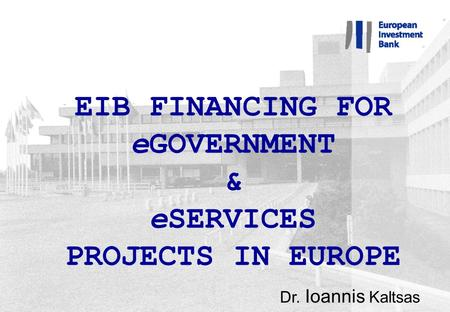 EIB FINANCING FOR eGOVERNMENT & eSERVICES PROJECTS IN EUROPE Dr. Ioannis Kaltsas.