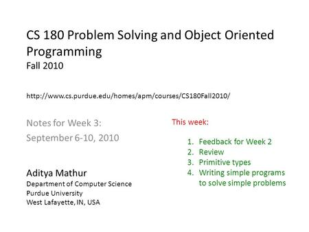 CS 180 Problem Solving and Object Oriented Programming Fall 2010 Notes for Week 3: September 6-10, 2010 Aditya Mathur Department of Computer Science Purdue.