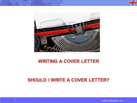 © 2014 wheresjenny.com WRITING A COVER LETTER SHOULD I WRITE A COVER LETTER?