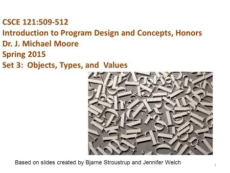CSCE 121:509-512 Introduction to Program Design and Concepts, Honors Dr. J. Michael Moore Spring 2015 Set 3: Objects, Types, and Values 1 Based on slides.