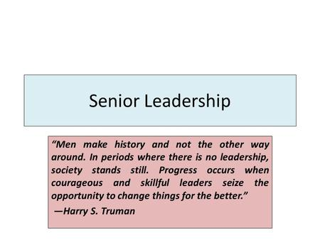 "Senior Leadership ""Men make history and not the other way around. In periods where there is no leadership, society stands still. Progress occurs when courageous."