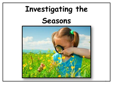 Investigating the Seasons 1. There are four seasons in a year. They are winter, spring, summer, and fall. 2 1 2 34.