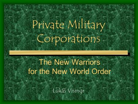 Private Military Corporations Lukáš Visingr The New Warriors for the New World Order.