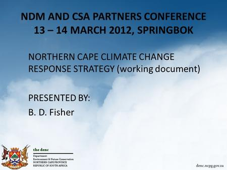 NDM AND CSA PARTNERS CONFERENCE 13 – 14 MARCH 2012, SPRINGBOK NORTHERN CAPE CLIMATE CHANGE RESPONSE STRATEGY (working document) PRESENTED BY: B. D. Fisher.