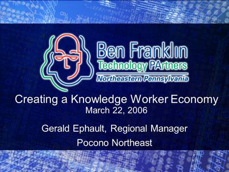 Creating a Knowledge Worker Economy March 22, 2006 Gerald Ephault, Regional Manager Pocono Northeast.