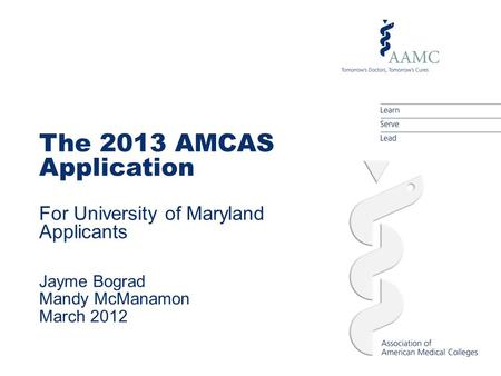 The 2013 AMCAS Application For University of Maryland Applicants Jayme Bograd Mandy McManamon March 2012.
