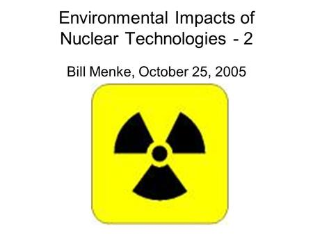 Environmental Impacts of Nuclear Technologies - 2 Bill Menke, October 25, 2005.