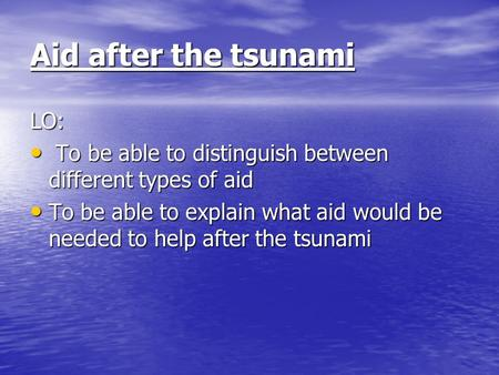 Aid after the tsunami LO: To be able to distinguish between different types of aid To be able to distinguish between different types of aid To be able.