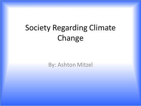 Society Regarding Climate Change By: Ashton Mitzel.