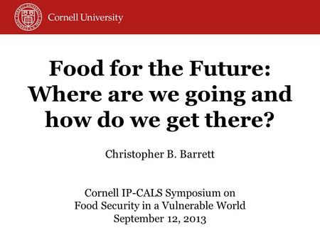 Christopher B. Barrett Cornell IP-CALS Symposium on Food Security in a Vulnerable World September 12, 2013 Food for the Future: Where are we going and.