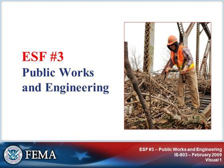 ESF #3 – Public Works and Engineering IS-803 – February 2009 Visual 1 Public Works and Engineering ESF #3.