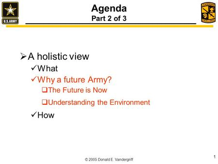 © 2005 Donald E. Vandergriff 1 Agenda Part 2 of 3  A holistic view What Why a future Army?  The Future is Now  Understanding the Environment How.